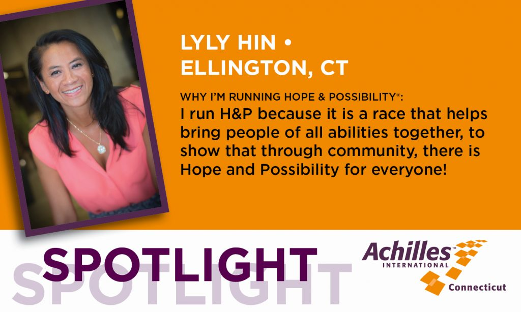 LyLy Hin of Ellington, Connecticut. I run Hope & Possibilit because it is a race that helps bring people of all abilities together, to show that through community, there is Hope and Possibility for everyone!